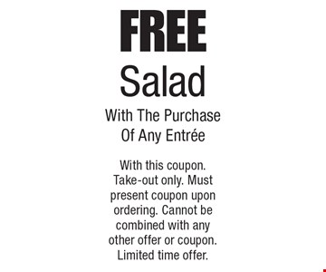 Free Salad With The Purchase Of Any Entree. With this coupon. Take-out only. Must present coupon upon ordering. Cannot be combined with any other offer or coupon. Limited time offer.