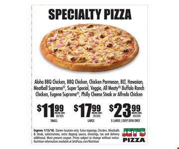 Specialty Pizza $11.99 Small online code: DEC03S OR $17.99 Large online code: DEC03L OR $23.99 X-large/Deep Dish Only online code: DEC03X. Aloha Bbq Chicken, Bbq Chicken, Chicken Parmesan, BLT, Hawaiian, Meatball Supremo, Super Special, Veggie, All Meaty, Buffalo Ranch Chicken, Eugene Supreme, Philly Cheesesteak or Alfredo Chicken Expires 1-15-18. Darien location only. Extra toppings, chicken, meatballs & steaks, substitutions, extra dipping sauces, dressings, tax and delivery additional. Must present coupon. Prices subject to change without notice. Nutrition information available at JetsPizza.com/Nutrition.