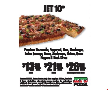Jet 10® $13.99 Small online code: DEC03S OR $21.99 Large online code: DEC03L OR $26.99 X-large/Deep Dish Only online code:DEC03X. Premium mozzarella, pepperoni, ham, hamburger, italian sausage, bacon, mushrooms, onions, green peppers & black olives. Expires 1-15-18. Darien location only. Extra toppings, chicken, meatballs & steaks, substitutions, extra dipping sauces, dressings, tax and delivery additional. Must present coupon. Prices subject to change without notice. Nutrition information available at JetsPizza.com/Nutrition.