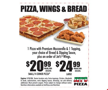 Pizza, Wings & Bread! $20.99 Small/4 Corner Pizza online code: DEC04S OR $24.99 Large online code: DEC04L. 1 pizza with premium mozzarella & 1 topping, your choice of bread & dipping sauce, plus an order of jet's wings. Expires 1-15-18. Darien location only. Extra toppings, chicken, meatballs & steaks, substitutions, extra dipping sauces, dressings, tax and delivery additional. Must present coupon. Prices subject to change without notice. Nutrition information available at JetsPizza.com/Nutrition.