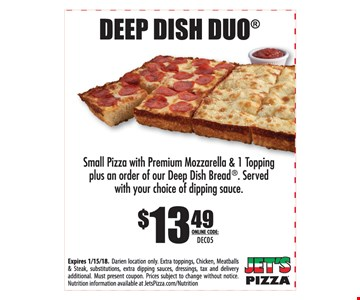 $13.49 Deep Dish Duo. Small pizza with premium mozzarella & 1 topping plus an order of our deep dish bread. Served with your choice of dipping sauce. Expires 1-15-18. Darien location only. Extra toppings, chicken, meatballs & steaks, substitutions, extra dipping sauces, dressings, tax and delivery additional. Must present coupon. Prices subject to change without notice. Nutrition information available at JetsPizza.com/Nutrition. Online code: DEC05