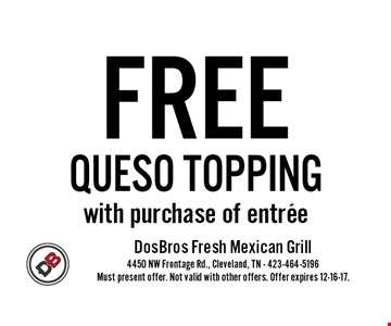 FREE QUESO TOPPING with purchase of entree. Must present offer. Not valid with other offers. Offer expires 12-16-17.