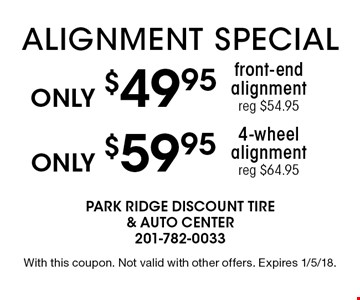 Only $59.95 4-wheel alignment( reg $64.95). Only $49.95 front-end alignment (eg $54.95). With this coupon. Not valid with other offers. Expires 1/5/18.