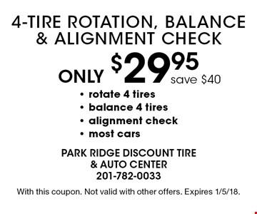 Only $29.95 4-Tire Rotation, Balance & Alignment Check. Rotate 4 tires, balance 4 tires, alignment check, most cars. With this coupon. Not valid with other offers. Expires 1/5/18.