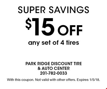 $15 off any set of 4 tires. With this coupon. Not valid with other offers. Expires 1/5/18.