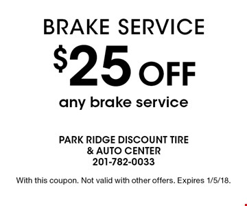 $25 off any brake service. With this coupon. Not valid with other offers. Expires 1/5/18.