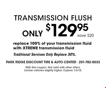 Only $129.95 Transmission Flush. Replace 100% of your transmission fluid with XTREME transmission fluid. Traditional Services Only Replace 30%. With this coupon. Not valid with other offers. Certain vehicles slightly higher. Expires 1/5/18.