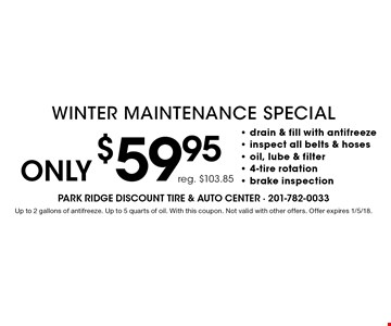 Only $59.95 Winter Maintenance Special. Drain & fill with antifreeze, inspect all belts & hoses, oil, lube & filter, 4-tire rotation, brake inspection. Up to 2 gallons of antifreeze. Up to 5 quarts of oil. With this coupon. Not valid with other offers. Offer expires 1/5/18.