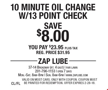 Save $8.00 10 Minute Oil Change W/13 Point Check You pay $23.95 plus tax Reg. price $31.95. Valid on most cars. Only with coupon. Coupon must be printed for redemption. Offer expires 2-28-18.CL/FL