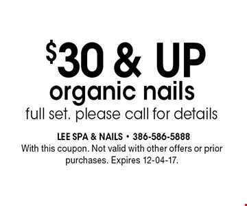 $30 & UP organic nails full set. please call for details. With this coupon. Not valid with other offers or prior purchases. Expires 12-04-17.