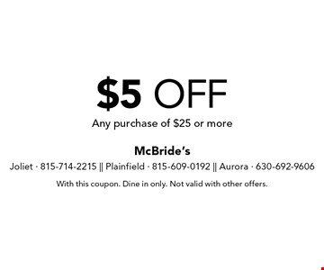 $5 off any purchase of $25 or more. With this coupon. Dine in only. Not valid with other offers.