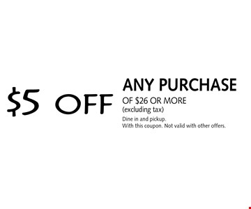 $5 off any purchase of $26 or more (excluding tax). Dine in and pickup. With this coupon. Not valid with other offers.