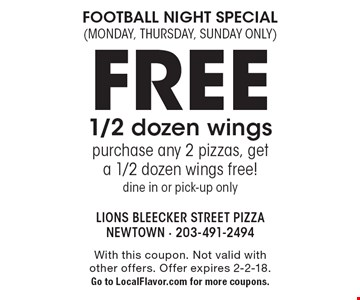 Football night special (Monday, Thursday, Sunday only) Free 1/2 dozen wings. Purchase any 2 pizzas, get a 1/2 dozen wings free!dine in or pick-up only. With this coupon. Not valid with other offers. Offer expires 2-2-18. Go to LocalFlavor.com for more coupons.