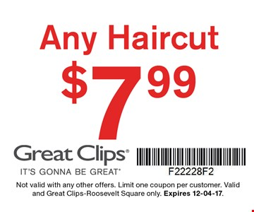 $7.99 any haircut. Not valid with any other offers. Limit one coupon per customer. Valid and Great Clips-Roosevelt Square only. Expires 12-04-17.