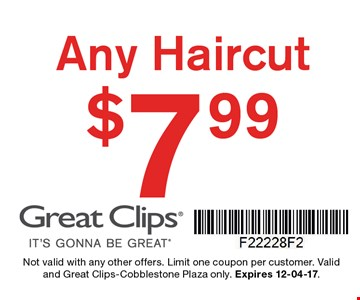 $7.99 any haircut. Not valid with any other offers. Limit one coupon per customer. Valid and Great Clips-Cobblestone Plaza only. Expires 12-04-17.