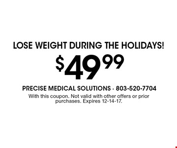 $49.99 Lose weight during the holidays!. With this coupon. Not valid with other offers or priorpurchases. Expires 12-14-17.
