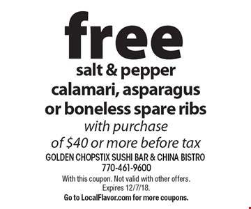 free salt & pepper calamari, asparagus or boneless spare ribs with purchase of $40 or more before tax. With this coupon. Not valid with other offers.Expires 12/7/18. Go to LocalFlavor.com for more coupons.