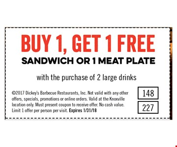 Buy 1, Get 1 Free Sandwich or 1 Meat Platewith the purchase of 2 large drinks.. 2017 Dickey's Barbecue Restaurants, Inc. Not valid with any other offers, specials, promotions or online orders. Valid at the Knoxville location only. Must present coupon to receive offer. No cash value. Limit 1 offer per person per visit. Expires 1/31/18#148/ #227