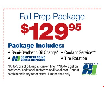 $129.95 Package Includes: Semi-Synthetic Oil Change*, Comprehensive Vehicle Inspection, Coolant Service*, Tire Rotation. *Up to 5 qts of oil, and a spin-on filter. ** Up to 2 gal on antifreeze additional cost. Cannot combine with any other offers. Limited time only.