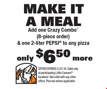 MAKE IT A MEAL Add one Crazy Combo (8-piece order) & one 2-liter PEPSI to any pizza only $6.50 more. OFFER EXPIRES 2-23-18. Valid only at participating Little Caesars locations. Not valid with any other offers. Plus tax where applicable.