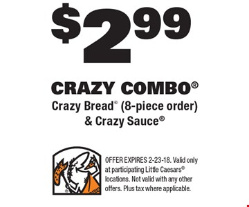 $2.99 CRAZY COMBO Crazy Bread (8-piece order) & Crazy Sauce. OFFER EXPIRES 2-23-18. Valid only at participating Little Caesars locations. Not valid with any other offers. Plus tax where applicable.
