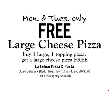Mon. & Tues. only Free Large Cheese Pizza buy 1 large, 1 topping pizza,get a large cheese pizza FREE. Limit 1. Pick up only. Cash only.