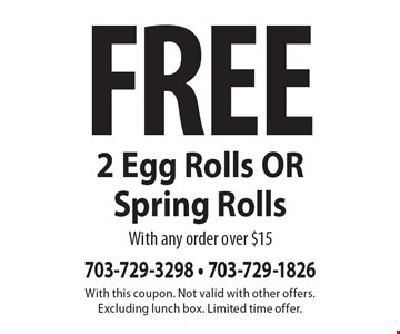 Free 2 Egg Rolls OR Spring Rolls with any order over $15. With this coupon. Not valid with other offers. Excluding lunch box. Limited time offer.