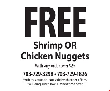 Free Shrimp OR Chicken Nuggets with any order over $25. With this coupon. Not valid with other offers. Excluding lunch box. Limited time offer.