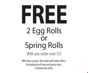 Free 2 Egg Rolls orSpring Rolls With any order over $15. With this coupon. Not valid with other offers.Excluding lunch box and party trays.