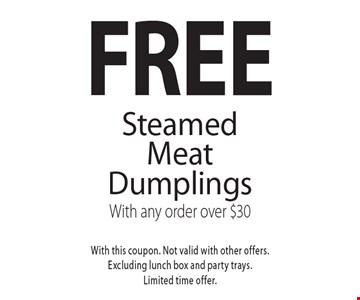 Free Steamed Meat Dumplings With any order over $30. With this coupon. Not valid with other offers.Excluding lunch box and party trays.