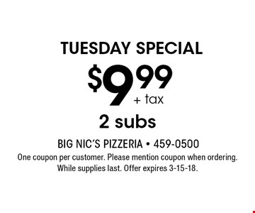 TUESDAY SPECIAL $9.99 + tax 2 subs. One coupon per customer. Please mention coupon when ordering. While supplies last. Offer expires 3-15-18.