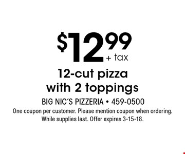 $12.99 + tax 12-cut pizza with 2 toppings. One coupon per customer. Please mention coupon when ordering. While supplies last. Offer expires 3-15-18.