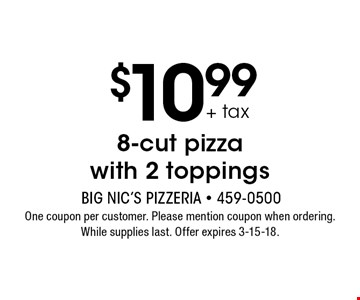 $10.99 + tax 8-cut pizza with 2 toppings. One coupon per customer. Please mention coupon when ordering. While supplies last. Offer expires 3-15-18.