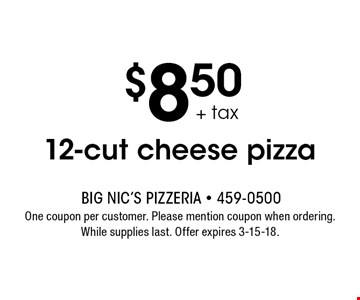 $8.50 + tax 12-cut cheese pizza. One coupon per customer. Please mention coupon when ordering. While supplies last. Offer expires 3-15-18.