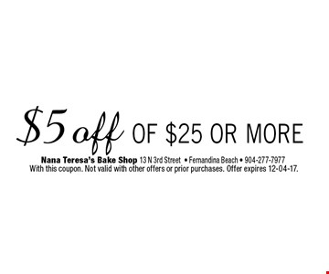 $5 off of $25 or more. Nana Teresa's Bake Shop 13 N 3rd Street- Fernandina Beach - 904-277-7977  With this coupon. Not valid with other offers or prior purchases. Offer expires 12-04-17.