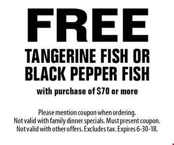 Free Tangerine Fish Or Black Pepper Fish with purchase of $70 or more. Please mention coupon when ordering. Not valid with family dinner specials. Must present coupon. Not valid with other offers. Excludes tax. Expires 6-30-18.