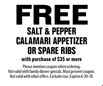 Free salt & pepper calamari appetizer or spare ribs with purchase of $35 or more. Please mention coupon when ordering. Not valid with family dinner specials. Must present coupon. Not valid with other offers. Excludes tax. Expires 6-30-18.