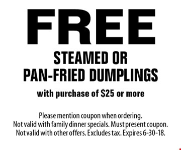 Free steamed or pan-fried dumplings with purchase of $25 or more. Please mention coupon when ordering. Not valid with family dinner specials. Must present coupon. Not valid with other offers. Excludes tax. Expires 6-30-18.