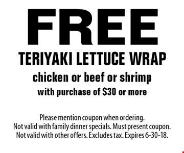 Free teriyaki lettuce wrap chicken or beef or shrimp with purchase of $30 or more. Please mention coupon when ordering. Not valid with family dinner specials. Must present coupon. Not valid with other offers. Excludes tax. Expires 6-30-18.