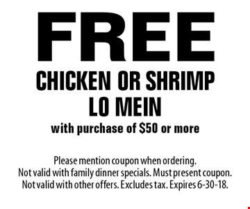 Free chicken or shrimp Lo Mein with purchase of $50 or more. Please mention coupon when ordering. Not valid with family dinner specials. Must present coupon. Not valid with other offers. Excludes tax. Expires 6-30-18.