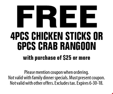 Free 4 pcs chicken sticks or 6 pcs crab rangoon with purchase of $25 or more. Please mention coupon when ordering. Not valid with family dinner specials. Must present coupon. Not valid with other offers. Excludes tax. Expires 6-30-18.