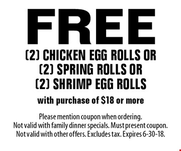 Free (2) chicken egg rolls or (2) spring rolls or (2) shrimp egg rolls with purchase of $18 or more. Please mention coupon when ordering. Not valid with family dinner specials. Must present coupon. Not valid with other offers. Excludes tax. Expires 6-30-18.