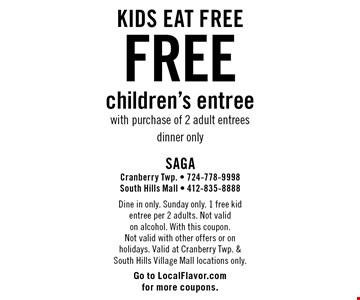 Free children's entree with purchase of 2 adult entrees. Dine in only. Sunday only. 1 free kid entree per 2 adults. Not valid on alcohol. With this coupon. Not valid with other offers or on holidays. Valid at Cranberry Twp. & South Hills Village Mall locations only. Go to LocalFlavor.com for more coupons.