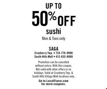 Up to 50% off sushi Mon & Tues only. Promotion can be cancelled without notice. With this coupon. Not valid with other offers or on holidays. Valid at Cranberry Twp. & South Hills Village Mall locations only. Go to LocalFlavor.com for more coupons.