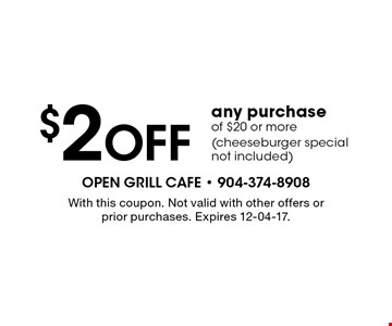 $2 Off any purchase of $20 or more(cheeseburger special not included). With this coupon. Not valid with other offers or prior purchases. Expires 12-04-17.