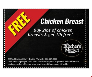 Free Chicken breast. Buy 2lbs of chicken breasts & get 1lb free!. 3619A Cleveland Hwy - Dalton (Varnell) - 706-279-9277Limit one coupon per visit. Must present Coupon. Coupon not valid with meat packages, other offers, or prior purchases. Offer expires 12-16-17.
