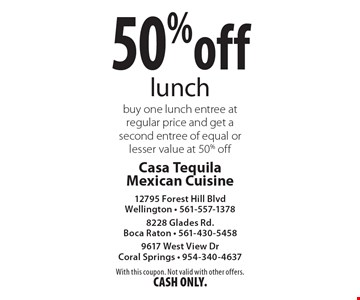 50% off lunch. Buy one lunch entree at regular price and get a second entree of equal or lesser value at 50% off. With this coupon. Not valid with other offers. CASH ONLY.