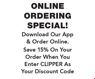 Online Ordering Special! Download Our App & Order Online. Save 15% On Your Order When You Enter CLIPPER As Your Discount Code.