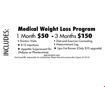 1 Month $50- 3 Months $150 Medical Weight Loss Program. NEW PATIENTS ONLYFirst Coast MD, Jacksonville. For a limited time. Please show ad to receive offer. Expires: 01-05-18