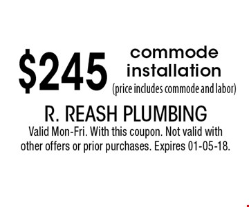 $245 commode installation (price includes commode and labor). R. Reash Plumbing Valid Mon-Fri. With this coupon. Not valid with